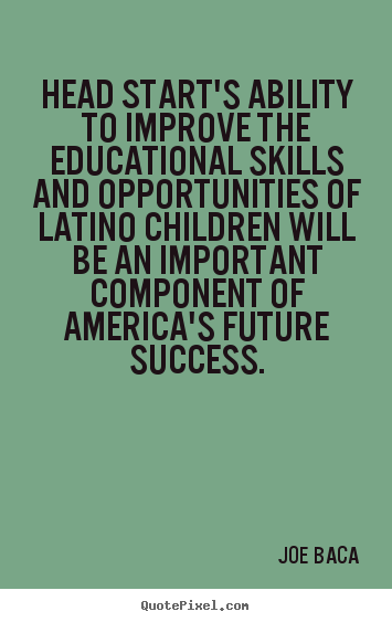 Head start's ability to improve the educational.. Joe Baca popular success quotes