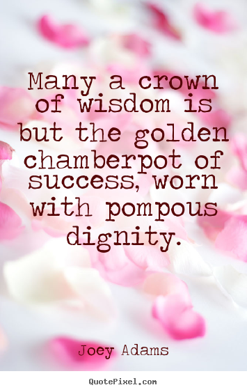 How to design picture quotes about success - Many a crown of wisdom is but the golden chamberpot..