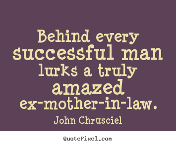 John Chrusciel picture quotes - Behind every successful man lurks a truly amazed ex-mother-in-law. - Success quote