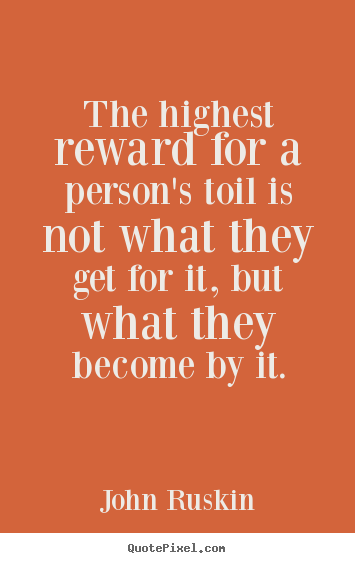 John Ruskin picture quote - The highest reward for a person's toil is not what they get.. - Success quote
