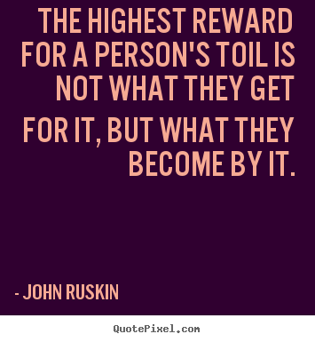 Success quotes - The highest reward for a person's toil is not what they get..