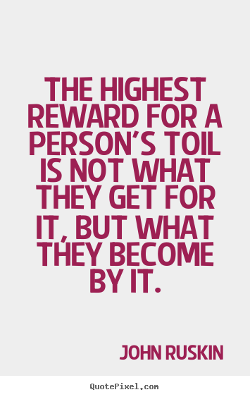 Quotes about success - The highest reward for a person's toil is not what they get for..