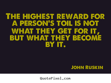 John Ruskin picture quotes - The highest reward for a person's toil is not what.. - Success quotes