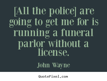 John Wayne picture quotes - [all the police] are going to get me for is running.. - Success quotes