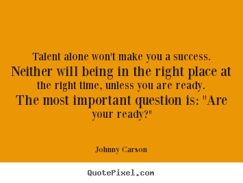 Talent alone won't make you a success. neither will.. Johnny Carson good success quotes