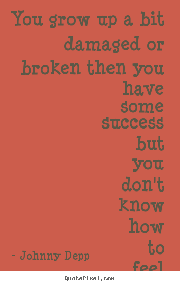 Quote about success - You grow up a bit damaged or broken then you have some..