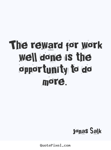 The reward for work well done is the opportunity to.. Jonas Salk  success quotes