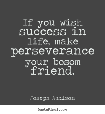 If you wish success in life, make perseverance your bosom friend. Joseph Addison  success quotes