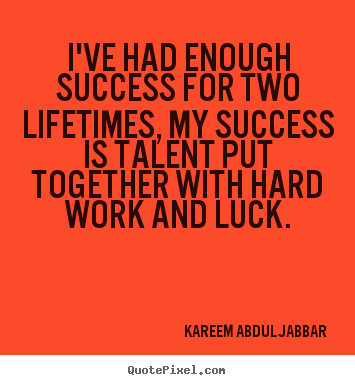 Success quote - I've had enough success for two lifetimes, my success..