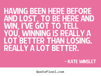 Kate Winslet picture quotes - Having been here before and lost, to be here and.. - Success quote