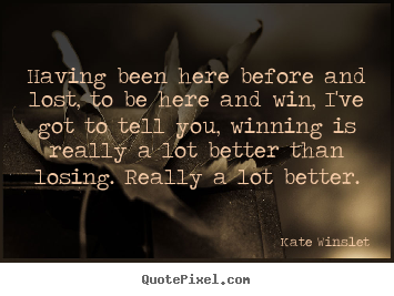 Having been here before and lost, to be.. Kate Winslet greatest success quotes
