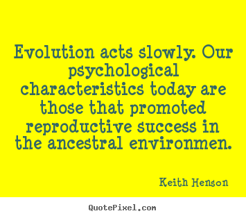 Success quotes - Evolution acts slowly. our psychological characteristics..