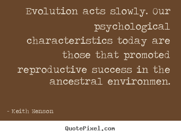 Evolution acts slowly. our psychological characteristics.. Keith Henson  success quotes