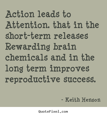 Keith Henson poster quotes - Action leads to attention. that in the short-term.. - Success quote