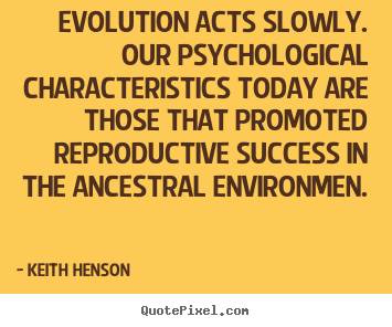 Evolution acts slowly. our psychological characteristics.. Keith Henson best success quote