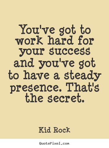 Kid Rock pictures sayings - You've got to work hard for your success and you've.. - Success quotes