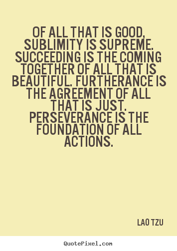 Create graphic picture quotes about success - Of all that is good, sublimity is supreme. succeeding is the coming..