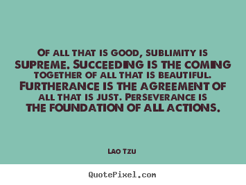 Create your own picture quotes about success - Of all that is good, sublimity is supreme. succeeding is the..
