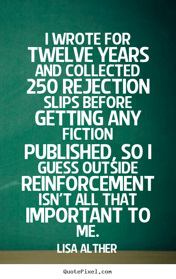 I wrote for twelve years and collected 250 rejection slips before getting.. Lisa Alther great success quotes