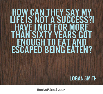 Success quotes - How can they say my life is not a success?  have i not for more..