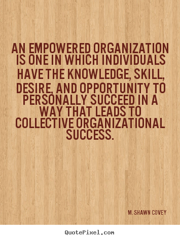 M. Shawn Covey picture quote - An empowered organization is one in which individuals have.. - Success quotes