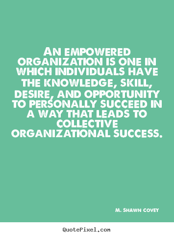 M. Shawn Covey picture quotes - An empowered organization is one in which individuals have the knowledge,.. - Success quotes