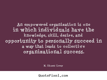 M. Shawn Covey picture quotes - An empowered organization is one in which individuals.. - Success quotes