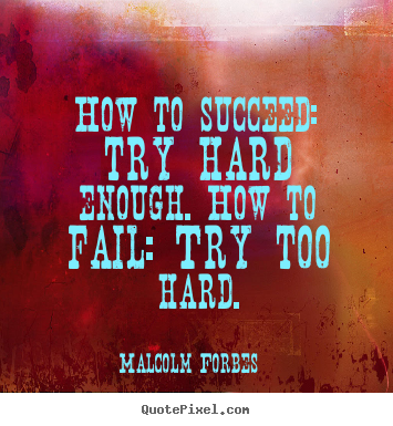 Quotes about success - How to succeed: try hard enough. how to fail: try too hard.