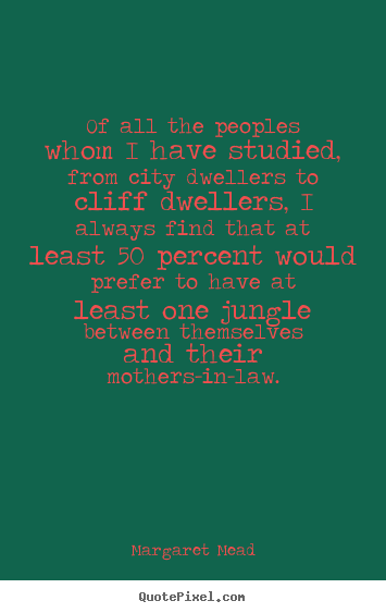Of all the peoples whom i have studied, from city dwellers to cliff.. Margaret Mead good success quotes