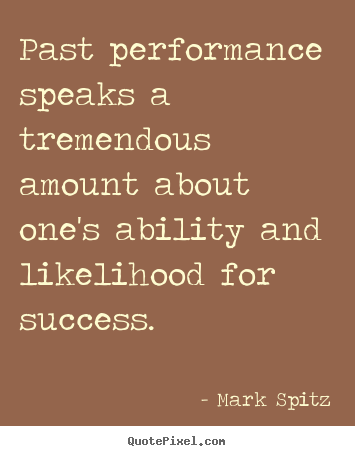 Create custom picture quote about success - Past performance speaks a tremendous amount about..