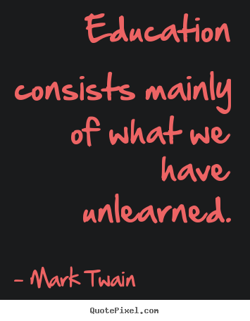 Mark Twain picture sayings - Education consists mainly of what we have.. - Success quotes