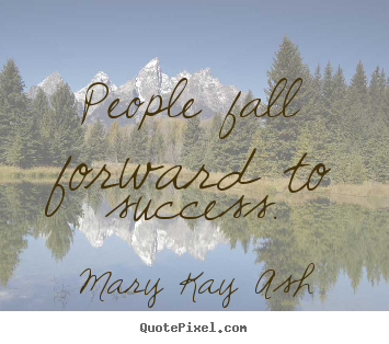 Mary Kay Ash picture quotes - People fall forward to success. - Success quote