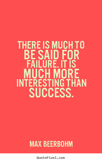 Quotes about success - There is much to be said for failure. it..
