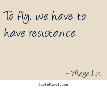 Maya Lin picture quotes - To fly, we have to have resistance. - Success quotes