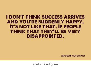 Michael Hutchence picture quotes - I don't think success arrives and you're suddenly happy. it's not like.. - Success quotes