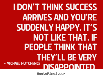 Customize picture quotes about success - I don't think success arrives and you're suddenly happy...