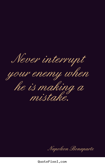 Create picture quote about success - Never interrupt your enemy when he is making a mistake.