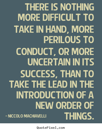 Niccolo Machiavelli photo quote - There is nothing more difficult to take in hand, more perilous to.. - Success quotes