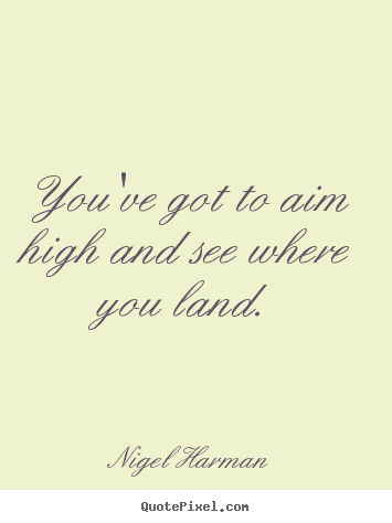 You've got to aim high and see where you.. Nigel Harman top success quotes