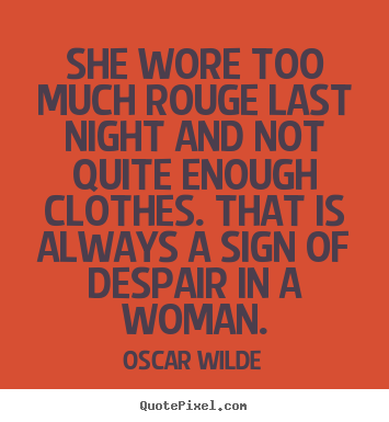 Quotes about success - She wore too much rouge last night and not quite enough clothes...