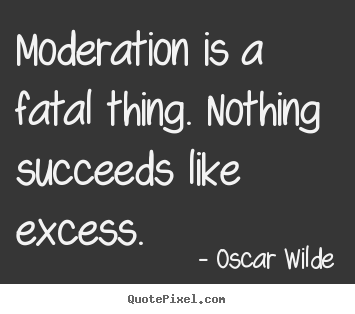 Success quote - Moderation is a fatal thing. nothing succeeds..