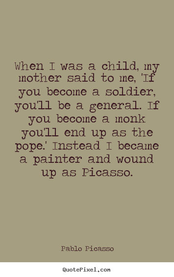 Quotes about success - When i was a child, my mother said to me, 'if you become a soldier,..