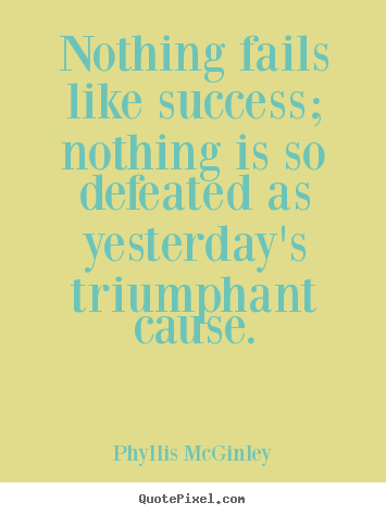 Nothing fails like success; nothing is so defeated as yesterday's.. Phyllis McGinley  success quotes