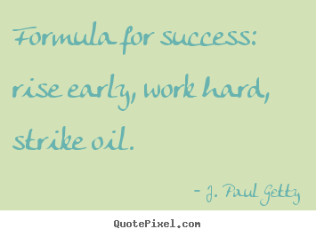 Success quotes - Formula for success: rise early, work hard, strike oil.