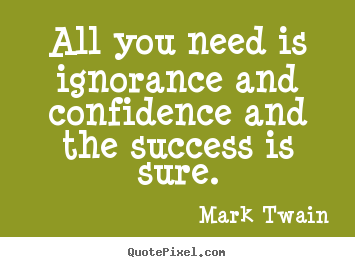 Mark Twain picture quotes - All you need is ignorance and confidence and.. - Success quote