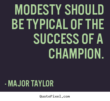 Major Taylor poster quotes - Modesty should be typical of the success of a champion. - Success quotes