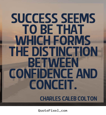 Success seems to be that which forms the distinction between confidence.. Charles Caleb Colton greatest success sayings