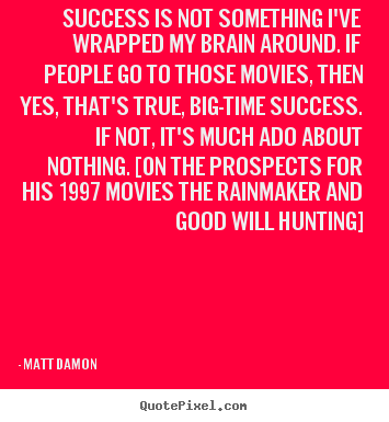 Matt Damon picture quotes - Success is not something i've wrapped my brain around. if people go.. - Success quotes