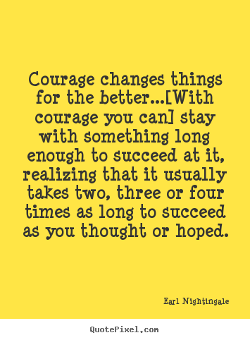 Earl Nightingale picture quotes - Courage changes things for the better...[with.. - Success quotes