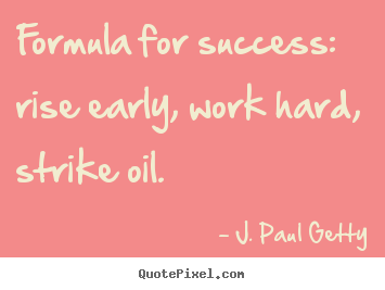 Quote about success - Formula for success: rise early, work hard, strike oil.